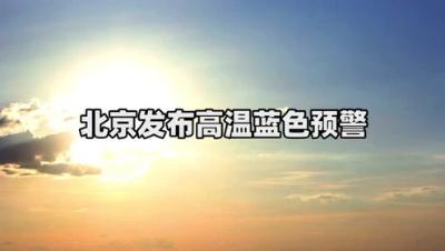 「北京高溫藍色預警」雙休日最高氣溫37℃